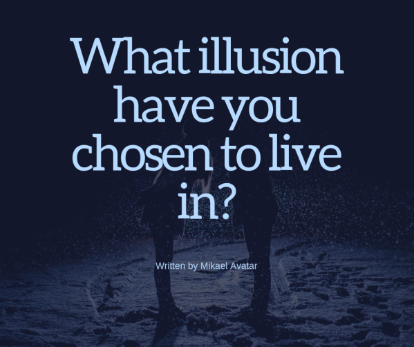 What illusion have you chosen to live in_